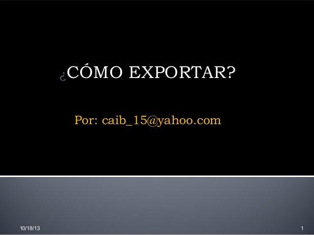 ¿CÓMO  EXPORTAR?  Por: caib_15@yahoo.com  10/18/13  1