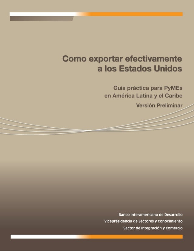 BANCO INTERAMERICANO DE DESARROLLO   Cómo exportar efectivamente a los   Estados Unidos  Guía práctica para PyMEs en   Amé...