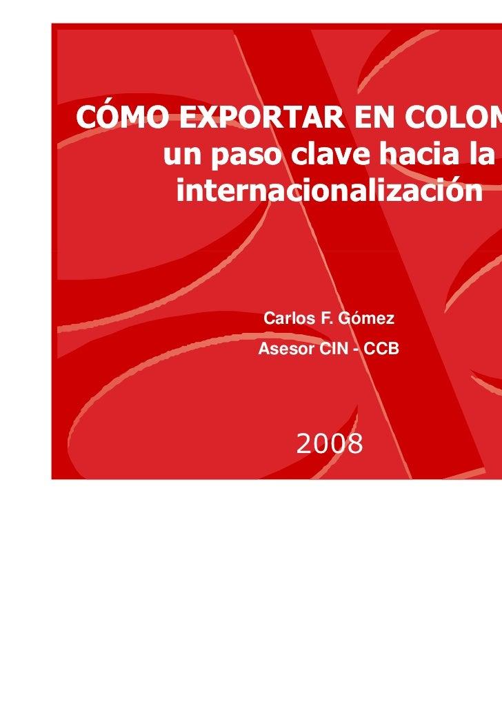 CÓMO EXPORTAR EN COLOMBIA:    un paso clave hacia la     internacionalización         Carlos F. Gómez         Asesor CIN -...