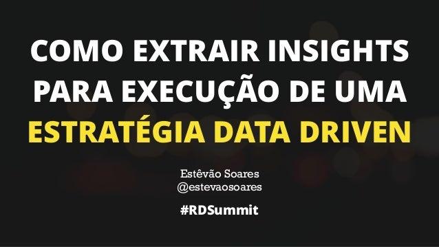 COMO EXTRAIR INSIGHTS PARA EXECUÇÃO DE UMA ESTRATÉGIA DATA DRIVEN Estêvão Soares @estevaosoares #RDSummit
