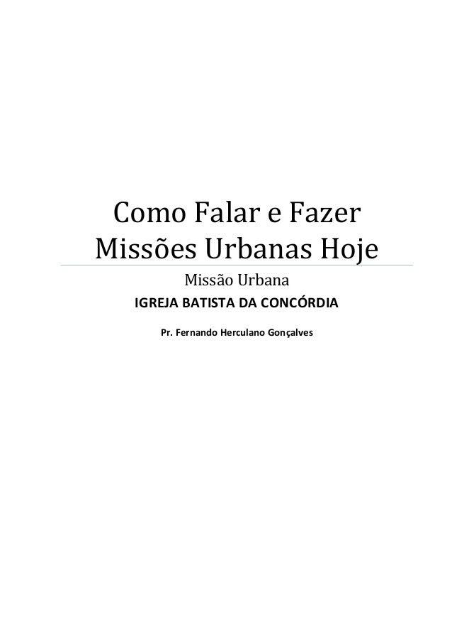 Como Falar e Fazer Missões Urbanas Hoje Missão Urbana IGREJA BATISTA DA CONCÓRDIA Pr. Fernando Herculano Gonçalves
