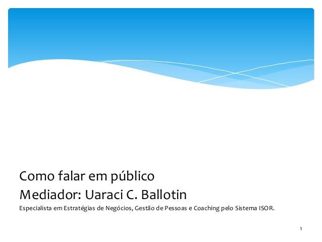 Como falar em público Mediador: Uaraci C. Ballotin Especialista em Estratégias de Negócios, Gestão de Pessoas e Coaching p...