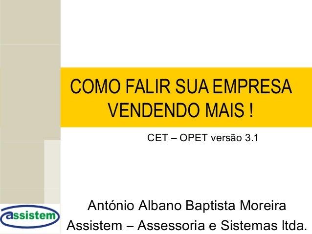 COMO FALIR SUA EMPRESA VENDENDO MAIS ! António Albano Baptista Moreira Assistem – Assessoria e Sistemas ltda. CET – OPET v...