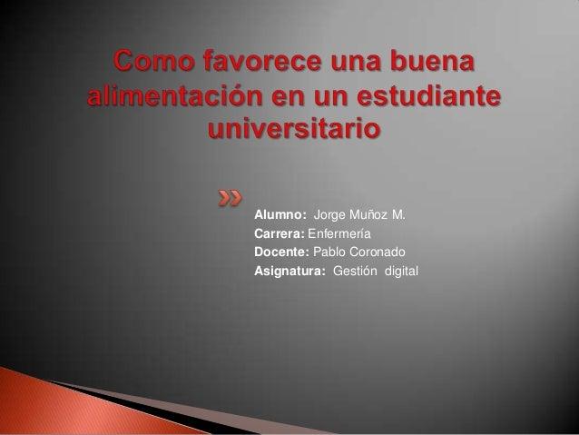 Alumno: Jorge Muñoz M.Carrera: EnfermeríaDocente: Pablo CoronadoAsignatura: Gestión digital