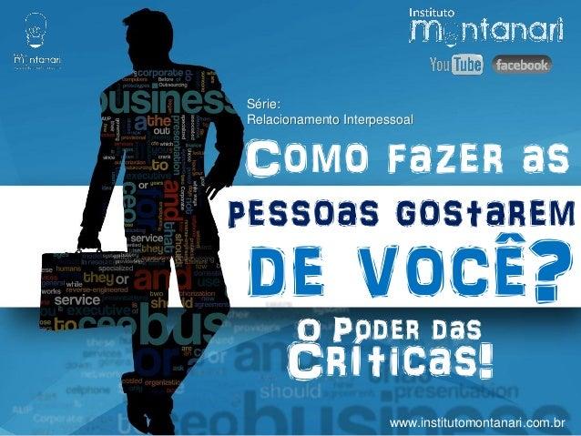 Como fazer as Série: Relacionamento Interpessoal pessoas gostarem de você? www.institutomontanari.com.br O Poder das Críti...