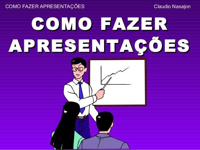 COMO FAZER APRESENTAÇÕES   Claudio Nasajon   COMO FAZER APRESENTAÇÕES