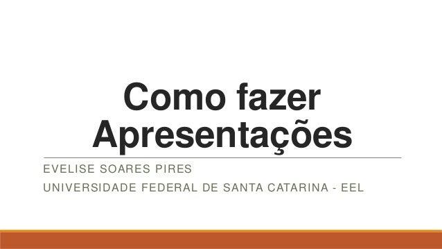 Como fazerApresentaçõesEVELISE SOARES PIRESUNIVERSIDADE FEDERAL DE SANTA CATARINA - EEL