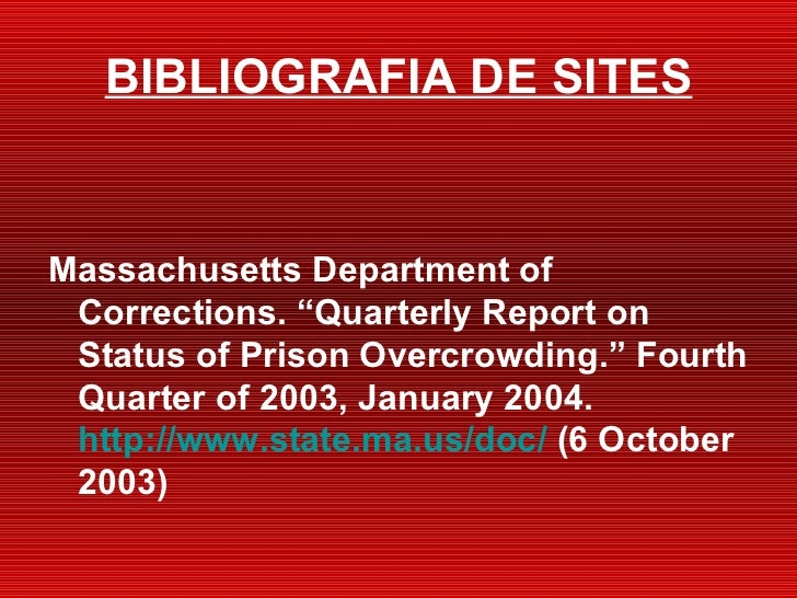 "BIBLIOGRAFIA DE SITES <ul><li>Massachusetts Department of Corrections. ""Quarterly Report on Status of Prison Overcrowding...."