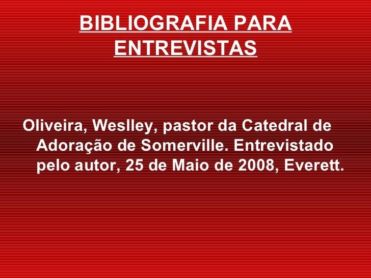 BIBLIOGRAFIA PARA ENTREVISTAS <ul><li>Oliveira, Weslley, pastor da Catedral de Adora ção de Somerville. Entrevistado pelo ...