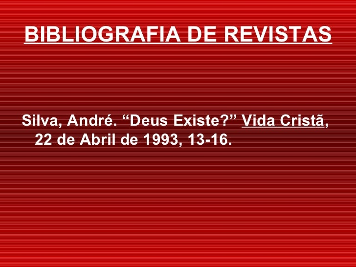 "BIBLIOGRAFIA DE REVISTAS <ul><li>Silva, André.  ""Deus Existe?""  Vida Crist ã , 22 de Abril de 1993, 13-16. </li></ul>"