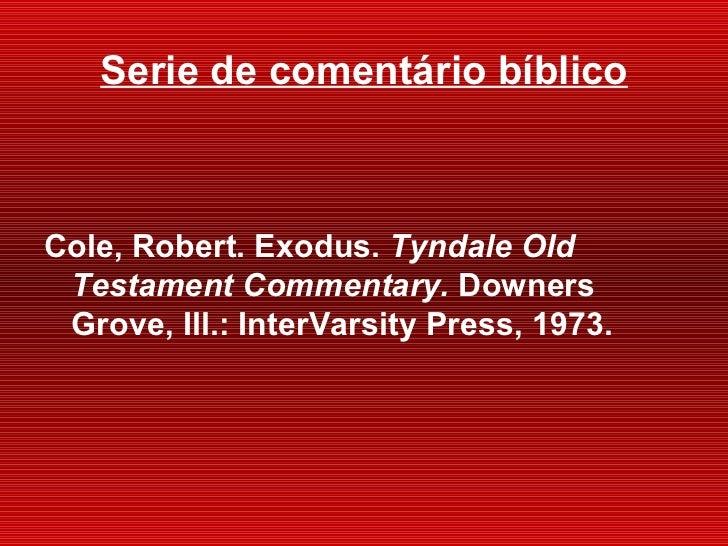 Serie de comentário bíblico <ul><li>Cole, Robert. Exodus.  Tyndale Old Testament Commentary.  Downers Grove, Ill. : InterV...