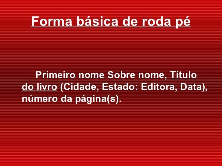 Forma básica de roda pé <ul><li>Primeiro nome Sobre nome,  Título do livro  (Cidade, Estado : Editora, Data), número da pá...
