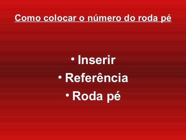 Como colocar o número do roda p é <ul><li>Inserir </li></ul><ul><li>Referência </li></ul><ul><li>Roda pé </li></ul>