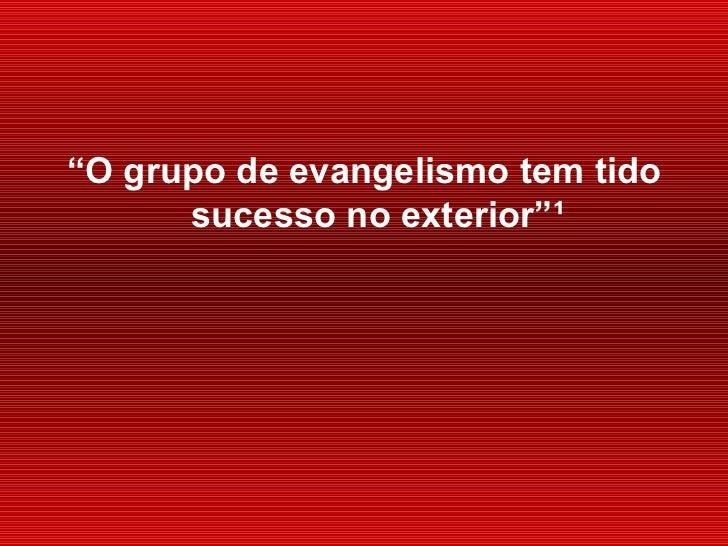 """<ul><li>"""" O grupo de evangelismo tem tido sucesso no exterior"""" ¹ </li></ul>"""