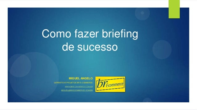 Como fazer briefing de sucesso MIGUEL ANGELO GERENTE DE PROJETOS BR E-COMMERCE WWW.BRECOMMERCE.COM.BR MIGUEL@BRECOMMERCE.C...