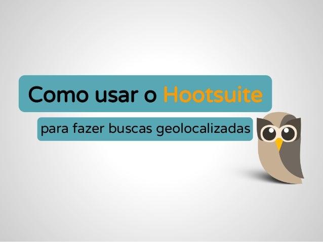 Como usar o Hootsuite para fazer buscas geolocalizadas
