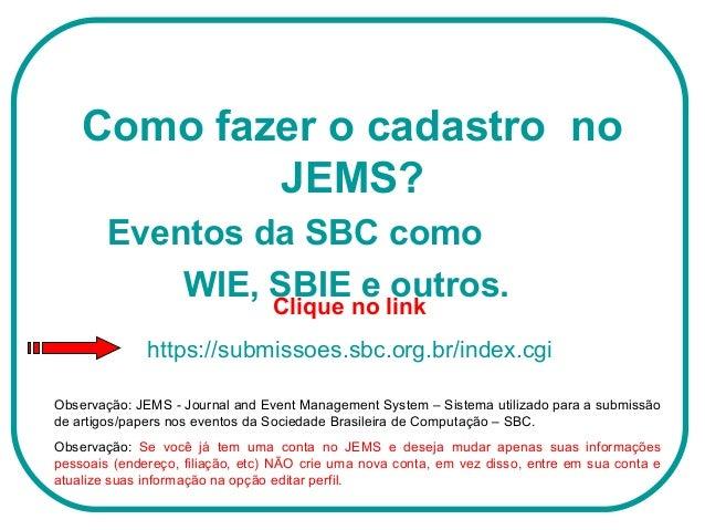 Como fazer o cadastro no JEMS? Eventos da SBC como WIE, SBIE e outros. Observação: JEMS - Journal and Event Management Sys...