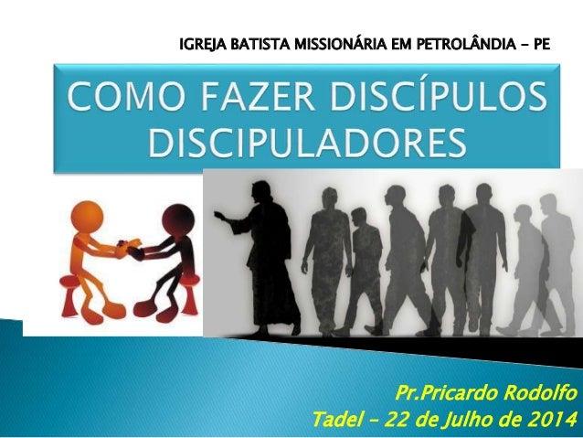Pr.Pricardo Rodolfo Tadel – 22 de Julho de 2014 IGREJA BATISTA MISSIONÁRIA EM PETROLÂNDIA - PE