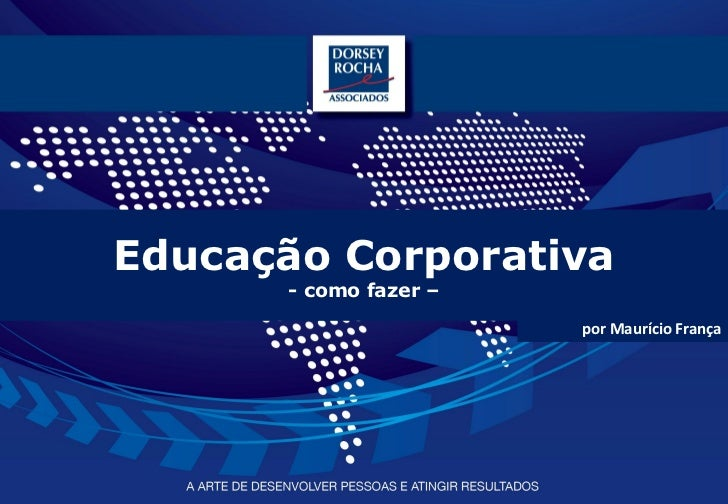 Educação Corporativa      - como fazer –                       por Maurício França                                www.dors...