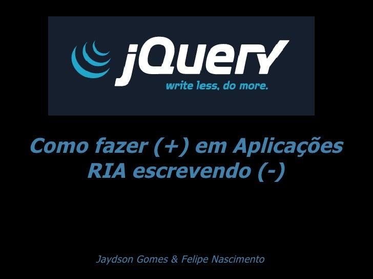 Como fazer (+) em Aplicações RIA escrevendo (-) Jaydson Gomes & Felipe Nascimento