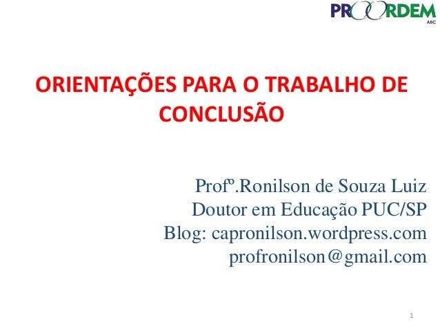 Profº.Ronilson de Souza Luiz Doutor em Educação PUC/SP Blog: capronilson.wordpress.com profronilson@gmail.com ORIENTAÇÕES ...