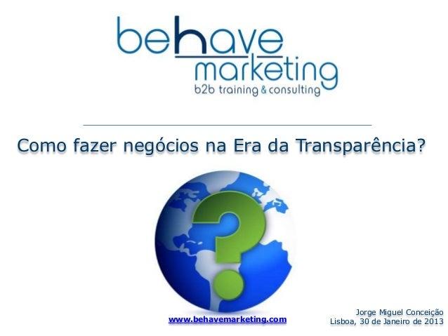Como fazer negócios na Era da Transparência?  Jorge Miguel Conceição  Lisboa, www.behavemarketing.com 30 de Janeiro de 201...
