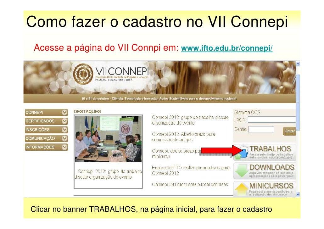 Como fazer o cadastro no VII Connepi Acesse a página do VII Connpi em: www.ifto.edu.br/connepi/Clicar no banner TRABALHOS,...