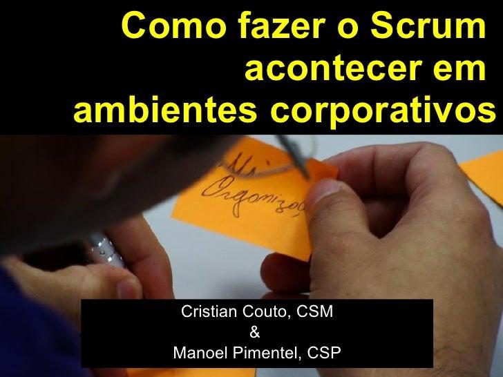 Como fazer o Scrum  acontecer em  ambientes corporativos Cristian Couto, CSM &  Manoel Pimentel, CSP