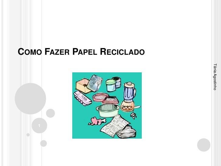 COMO FAZER PAPEL RECICLADO                             Tânia Agostinho    1