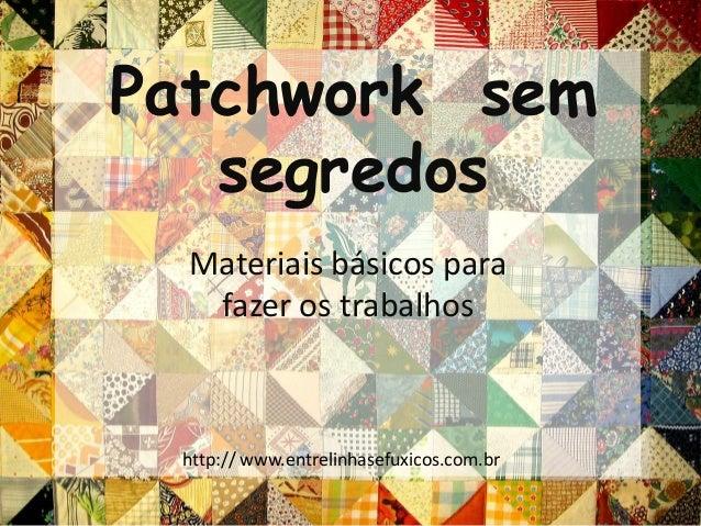 Materiais básicos para fazer os trabalhos Patchwork sem segredos http:// www.entrelinhasefuxicos.com.br