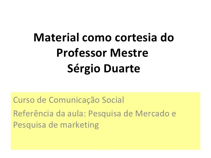 Material como cortesia do Professor Mestre  Sérgio Duarte Curso de Comunicação Social Referência da aula: Pesquisa de Merc...