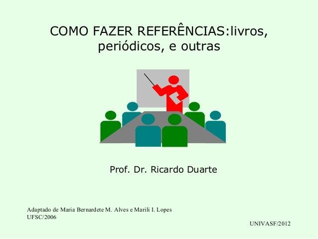COMO FAZER REFERÊNCIAS:livros,              periódicos, e outras                               Prof. Dr. Ricardo DuarteAda...