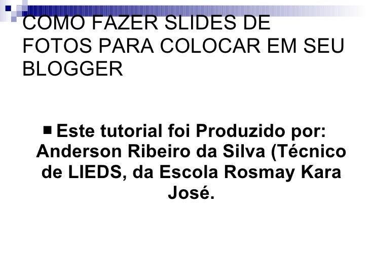 COMO FAZER SLIDES DE FOTOS PARA COLOCAR EM SEU BLOGGER <ul><li>Este tutorial foi Produzido por: Anderson Ribeiro da Silva ...