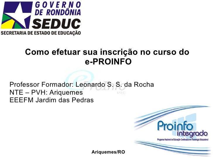 Como efetuar sua inscrição no curso do  e-PROINFO Professor Formador: Leonardo S. S. da Rocha NTE – PVH: Ariquemes EEEFM J...