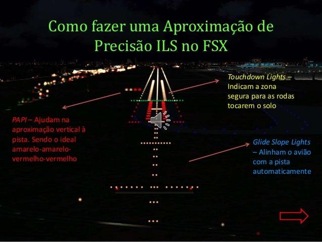 Como fazer uma Aproximação de  Precisão ILS no FSX  PAPI – Ajudam na  aproximação vertical à  pista. Sendo o ideal  amarel...