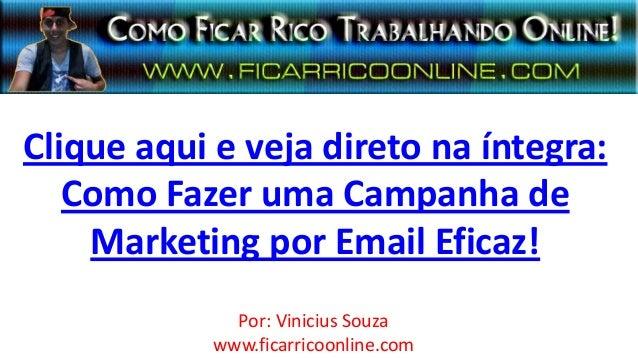 Clique aqui e veja direto na íntegra:Como Fazer uma Campanha deMarketing por Email Eficaz!Por: Vinicius Souzawww.ficarrico...