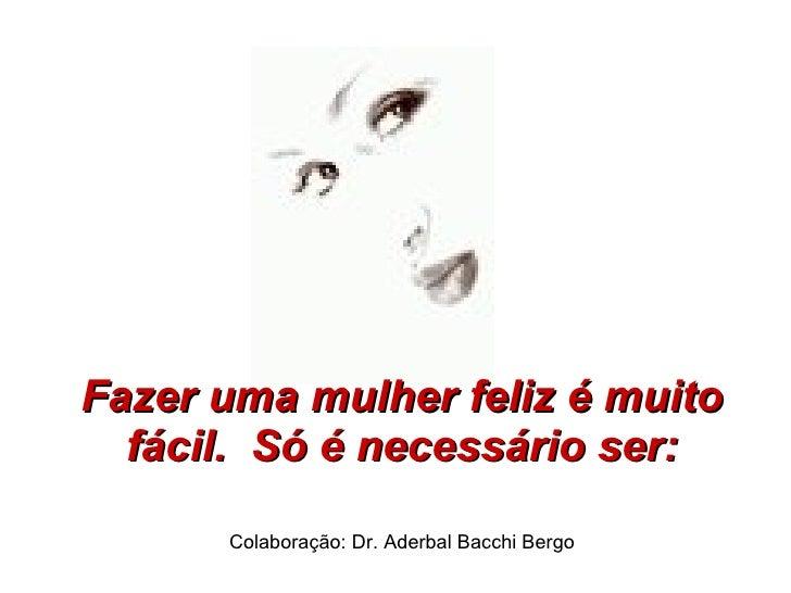 Fazer uma mulher feliz é muito fácil. Só é necessário ser: Colaboração: Dr. Aderbal Bacchi Bergo