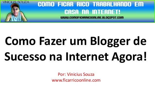 Como Fazer um Blogger deSucesso na Internet Agora!          Por: Vinicius Souza        www.ficarricoonline.com