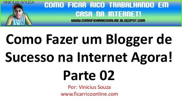 Como Fazer um Blogger deSucesso na Internet Agora!         Parte 02          Por: Vinicius Souza        www.ficarricoonlin...
