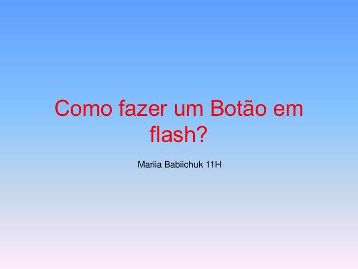 Como fazer um Botão em        flash?       Mariia Babiichuk 11H