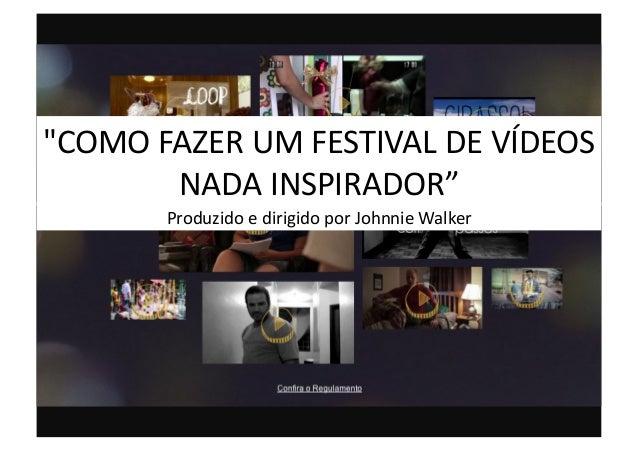 """""""COMO  FAZER  UM  FESTIVAL  DE  VÍDEOS   NADA  INSPIRADOR""""   Produzido  e  dirigido  por  Johnnie..."""