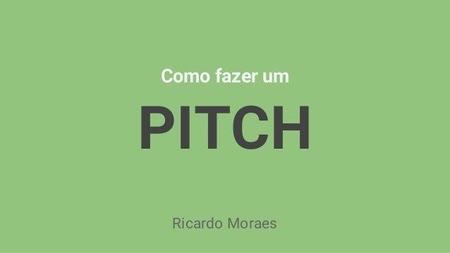 Como fazer um PITCH Ricardo Moraes