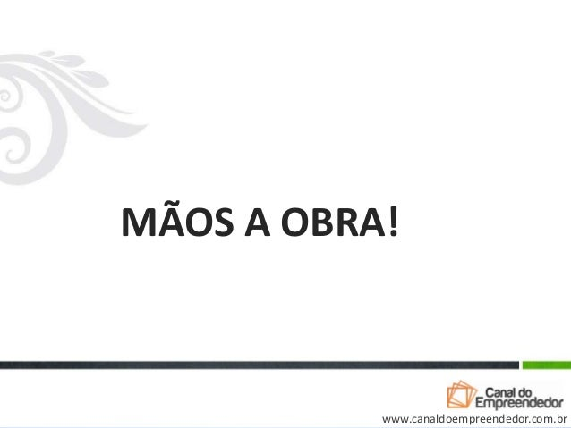 MÃOS A OBRA!www.canaldoempreendedor.com.br