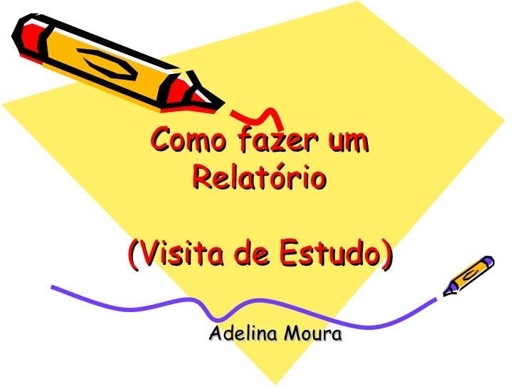 Como fazer um Relatório (Visita de Estudo) Adelina Moura