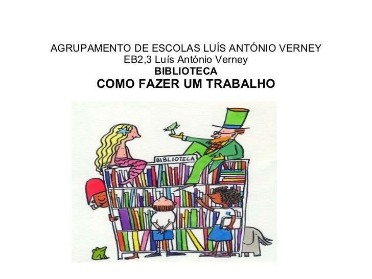AGRUPAMENTO DE ESCOLAS LUÍS ANTÓNIO VERNEY EB2,3 Luís António Verney BIBLIOTECA COMO FAZER UM TRABALHO