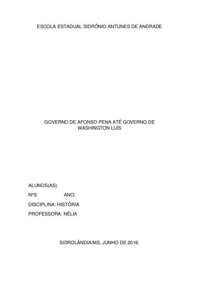 ESCOLA ESTADUAL SIDRÔNIO ANTUNES DE ANDRADE GOVERNO DE AFONSO PENA ATÉ GOVERNO DE WASHINGTON LUÍS ALUNOS(AS) NºS ANO: DISC...