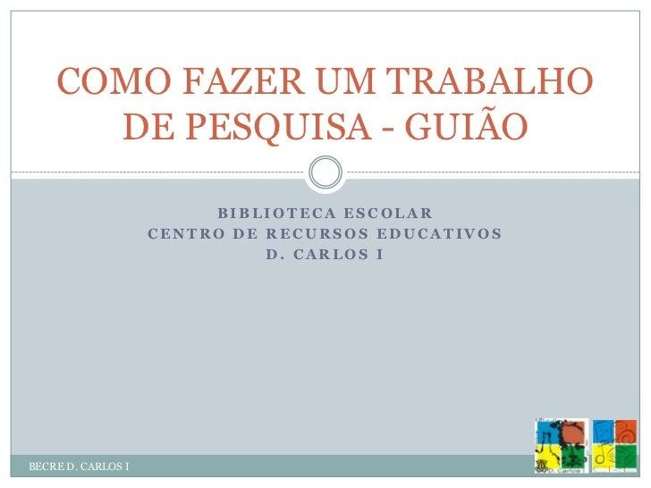 Biblioteca Escolar<br />Centro de Recursos Educativos <br />D. Carlos I<br />BECRE D. CARLOS I<br />COMO FAZER UM TRABALHO...