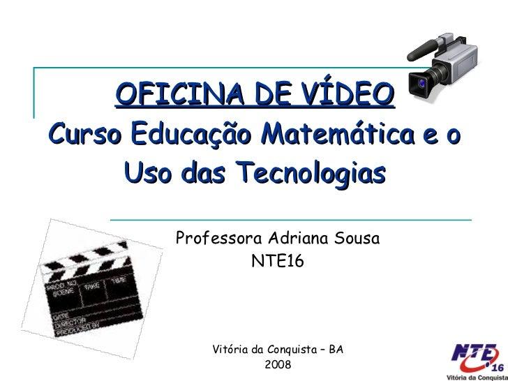 OFICINA DE VÍDEO Curso Educação Matemática e o Uso das Tecnologias Professora Adriana Sousa NTE16 Vitória da Conquista – B...