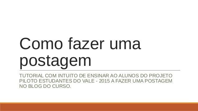 Como fazer uma postagem TUTORIAL COM INTUITO DE ENSINAR AO ALUNOS DO PROJETO PILOTO ESTUDANTES DO VALE - 2015 A FAZER UMA ...