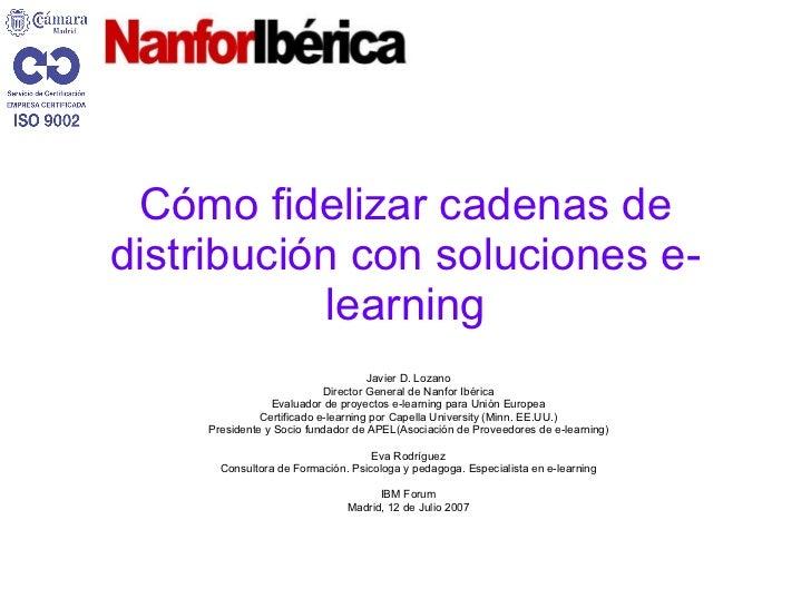 Cómo fidelizar cadenas de distribución con soluciones e-learning Javier D. Lozano Director General de Nanfor Ibérica Evalu...